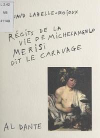 Arnaud Labelle-Rojoux - Récits de la vie de Michelangelo Merisi, dit Le Caravage.