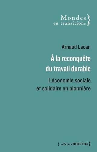 Arnaud Lacan - A la reconquête du travail durable - L'économie sociale et solidaire en pionnière.