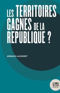 Arnaud Lacheret - Les territoires gagnés de la République ? - Chroniques de trois années de bricolage municipal face à la question religieuse en banlieue.