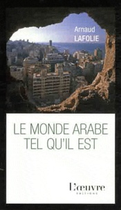 Arnaud Lafolie - Le monde arabe tel qu'il est.