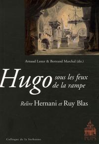 Arnaud Laster et Bertrand Marchal - Hugo sous les feux de la rampe - Relire Hernani et Ruy Blas.