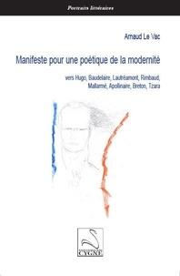 Arnaud Le Vac - Manifeste pour une poétique de la modernité - Vers Hugo, Baudelaire, Lautréamont, Rimbaud, Mallarmé, Apollinaire, Breton, Tzara.