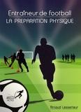 Arnaud Lesserteur - Entraîneur de football : la préparation physique - Bien comprendre pour débuter ou progresser dans l'approche spécifique de la préparation physique.