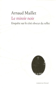 Arnaud Maillet - Le miroir noir - Enquête sur le côté obscur du reflet.