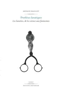 Arnaud Maillet - Prothèses lunatiques - Les lunettes, de la science aux fantasmes.