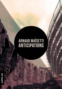 """Arnaud Maisetti Arnaud Maisetti - Anticipations - """"""""ce qu'allait être ce monde qu'on bâtissait et cette histoire qui s'engendrait de ces corps""""""""."""