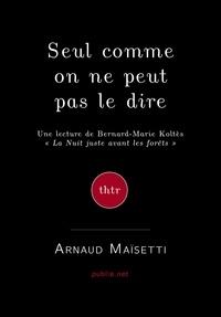 """Arnaud Maisetti Arnaud Maisetti - Seul, comme on ne peut pas le dire - une lecture de Koltès, """"""""La nuit juste avant les forêts""""""""."""
