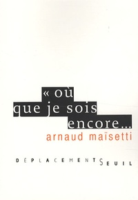 Arnaud Maïsetti - Où que je sois encore....