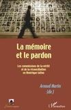 Arnaud Martin - La mémoire et le pardon - Les commissions de la vérité et de la réconciliation en Amérique latine.