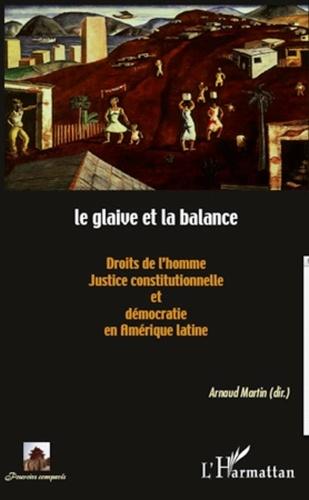 Arnaud Martin - Le glaive et la balance - Droits de l'homme, justice constitutionnelle et démocratie en Amérique latine.