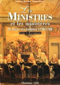 Arnaud Maurepas et Antoine Boulant - Les ministres et les ministères du siècle des Lumières (1715-1789) - Etude et dictionnaire.