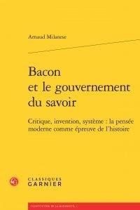Arnaud Milanese - Bacon et le gouvernement du savoir - Critique, invention, système: la pensée moderne comme épreuve de l'histoire.