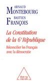 Arnaud Montebourg et Bastien François - La Constitution de la 6e République - Réconcilier les Français avec la démocratie.