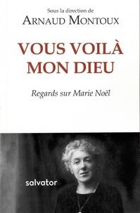 Arnaud Montoux - Vous voilà, mon Dieu - Regards sur Marie Noël.
