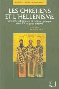 Arnaud Perrot - Les chrétiens et l'hellénisme - Identités religieuses et culture grecque dans l'Antiquité tardive.