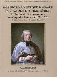 Arnaud Pertuiset - Mgr Biord, un évêque savoyard face au défi des frontières - Le diocèse de Genève-Annecy au temps des Lumières (1764-1785) de Samoëns au trône épiscopal d'Annecy.