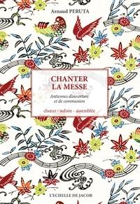 Arnaud Peruta - Chanter la messe - Années A, B, C. Dimanches et fêtes, choeur, soliste, assemblée.