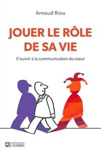 Arnaud Riou - Jouer le rôle de sa vie - S'ouvrir à la communication du coeur.