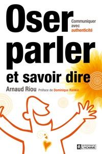 Oser parler et savoir dire- Communiquer avec authenticité - Arnaud Riou |
