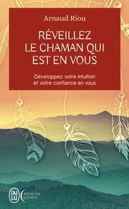 Arnaud Riou - Réveillez le chaman qui est en vous - Développez votre intuition et votre confiance en vous.