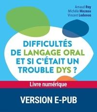 Arnaud Roy et Michèle Mazeau - Difficultés de langage oral, et si c'était un trouble DYS ?.