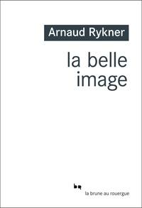 Arnaud Rykner - La belle image.