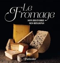 Arnaud Saugeras et Jean-Léon Gantier - Le fromage - Son histoire, ses régions.