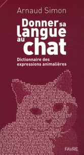 Arnaud Simon - Donner sa langue au chat - Dictionnaire des expressions animalières.