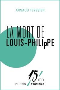 Arnaud Teyssier - La mort de Louis-Philippe.