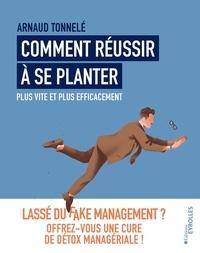 Arnaud Tonnelé - Comment réussir à se planter plus vite et plus efficacement - Lassé du fake management ? Offrez-vous une cure de détox managériale !.