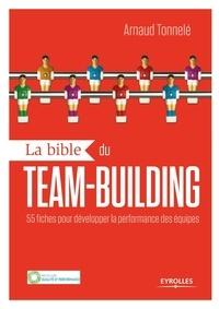 Arnaud Tonnelé - La bible du team-building - 55 fiches pour développer la performance des équipes.