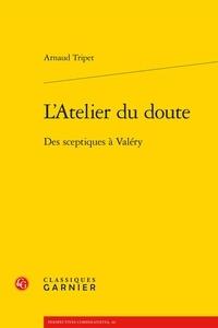 Arnaud Tripet - L'atelier du doute - Des sceptiques à Valéry.
