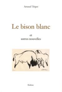 Arnaud Tripet - Le bison blanc et autres nouvelles.