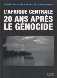 Arnaud Zacharie et François Janne d'Othée - L'Afrique centrale 20 ans après le génocide.