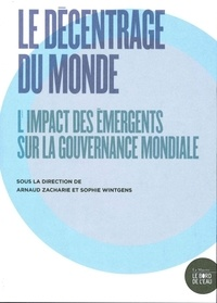Arnaud Zacharie et Sophie Wintgens - Le décentrage du monde - L'impact des émergents sur la gouvernance mondiale.