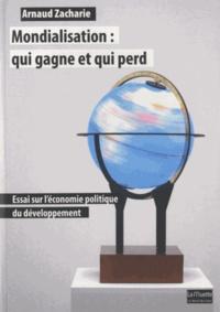 Arnaud Zacharie - Mondialisation : qui gagne et qui perd - Essai sur l'économie politique du développement.