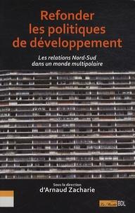 Arnaud Zacharie - Refonder les politiques de développement - Les relations Nord-Sud dans un monde multipolaire.