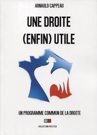 Arnauld Cappeau - Le programme commun de la Droit - Manifeste pour une Droite (enfin) utile.