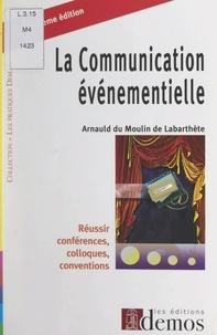 Arnauld du Moulin de Labarthète et Michel de Robien - La communication événementielle - Réussir conférences, colloques, conventions.