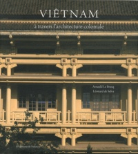 Arnauld Le Brusq et Léonard de Selva - Viêtnam - A travers l'architecture coloniale.