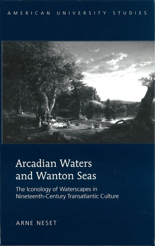 Arne Neset - Arcadian Waters and Wanton Seas - The Iconology of Waterscapes in Nineteenth-Century Transatlantic Culture.