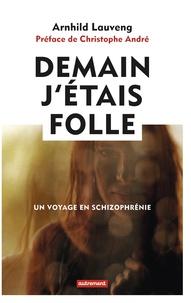 Arnhild Lauveng - Demain j'étais folle - Un voyage en schizophrénie.