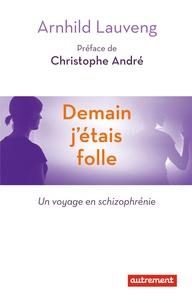 Arnhild Lauveng - Demain j'étais folle - Un voyage en schizophrenie.