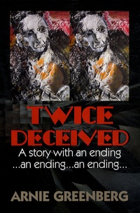 Arnie Greenberg - Twice Deceived : A Story With an Ending...an Ending...an Ending....