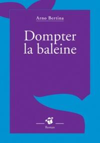 Arno Bertina - Dompter le baleine.