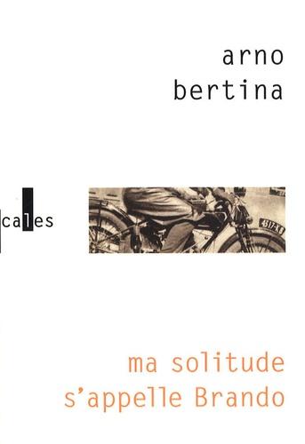 Arno Bertina - Ma solitude s'appelle Brando - Hypothèse biographique.