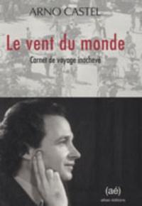 Arno Castel - Le vent du monde - Carnet de voyage inachevé.