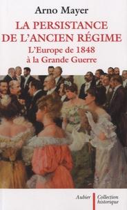 Arno Mayer - La persistance de l'Ancien Régime - L'Europe de 1848 à la Grande Guerre.