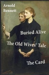 Arnold Bennett - Buried Alive + The Old Wives' Tale + The Card (3 Classics by Arnold Bennett).