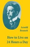 Arnold Bennett - How to Live on 24 Hours a Day (A Classic Guide to Self-Improvement).
